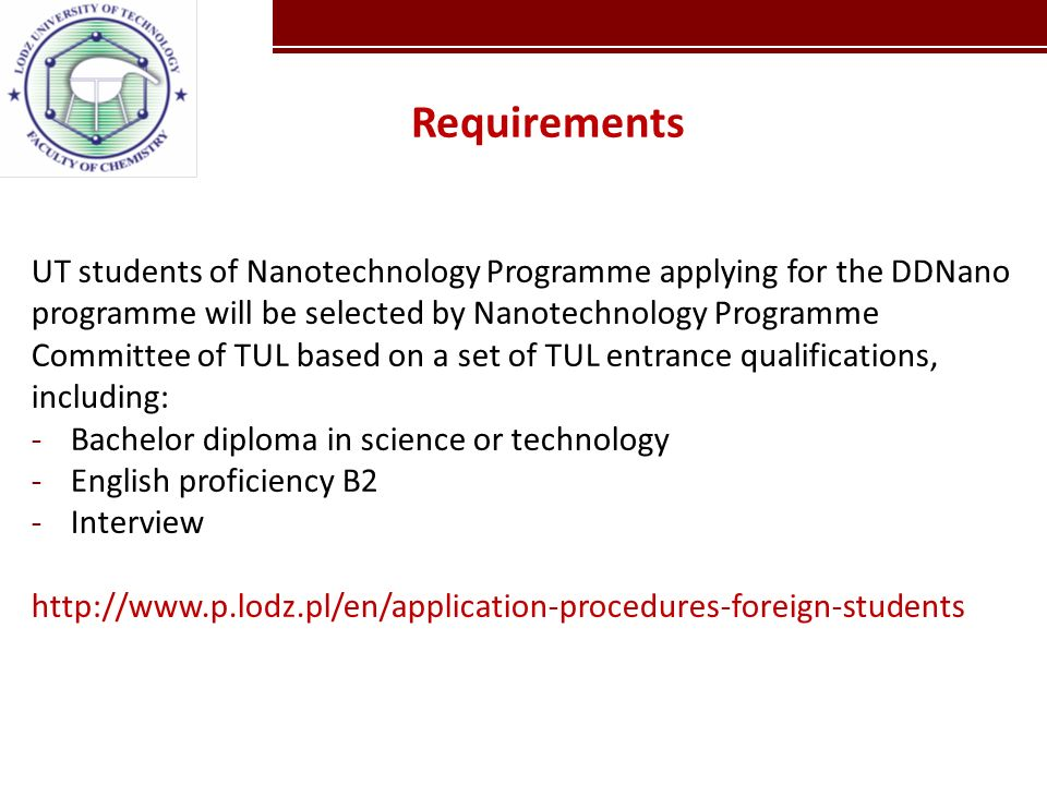 Kliknij, aby edytować style wzorca tekstu Kliknij, aby edytować styl UT students of Nanotechnology Programme applying for the DDNano programme will be selected by Nanotechnology Programme Committee of TUL based on a set of TUL entrance qualifications, including: -Bachelor diploma in science or technology -English proficiency B2 -Interview http://www.p.lodz.pl/en/application-procedures-foreign-students Requirements