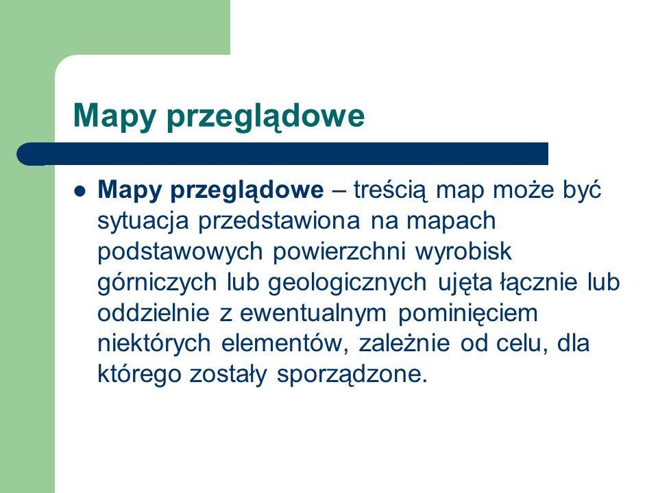 Mapy przeglądowe Mapy przeglądowe – treścią map może być sytuacja przedstawiona na mapach podstawowych powierzchni wyrobisk górniczych lub geologiczny