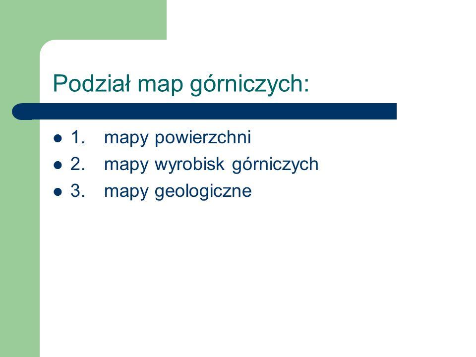 Podział map górniczych: 1. mapy powierzchni 2. mapy wyrobisk górniczych 3. mapy geologiczne