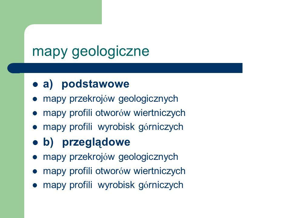 mapy geologiczne a) podstawowe mapy przekroj ó w geologicznych mapy profili otwor ó w wiertniczych mapy profili wyrobisk g ó rniczych b) przeglądowe m