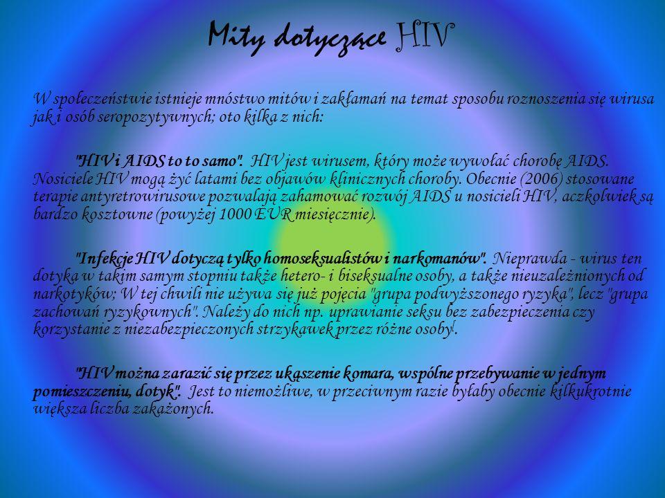 Mity dotyczące HIV W społeczeństwie istnieje mnóstwo mitów i zakłamań na temat sposobu roznoszenia się wirusa jak i osób seropozytywnych; oto kilka z