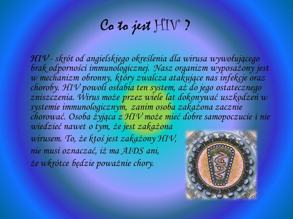 Co to jest HIV ? HIV - skrót od angielskiego określenia dla wirusa wywołującego brak odporności immunologicznej. Nasz organizm wyposażony jest w mecha