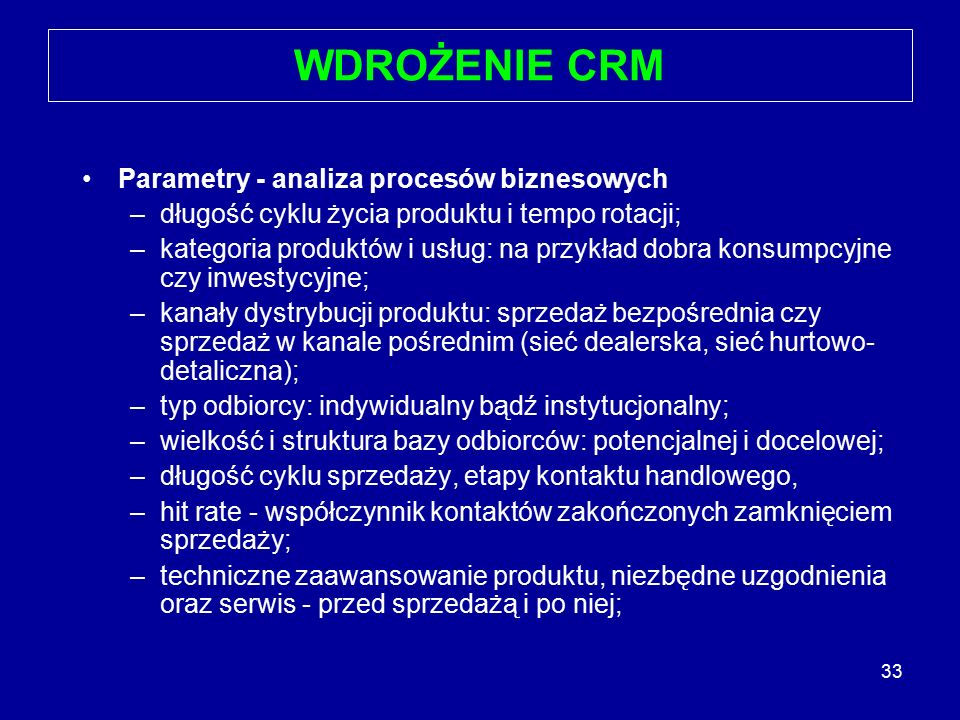 33 WDROŻENIE CRM Parametry - analiza procesów biznesowych –długość cyklu życia produktu i tempo rotacji; –kategoria produktów i usług: na przykład dob
