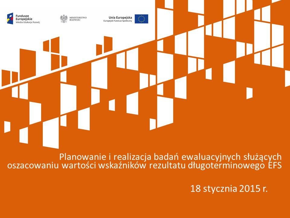 18 stycznia 2015 r. Planowanie i realizacja badań ewaluacyjnych służących oszacowaniu wartości wskaźników rezultatu długoterminowego EFS