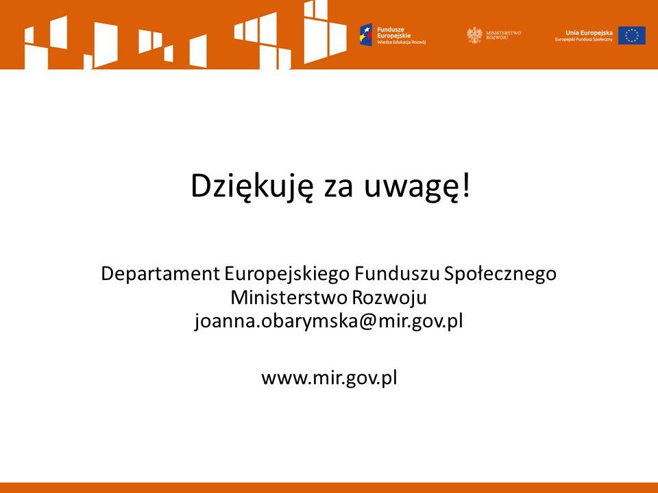 Dziękuję za uwagę! Departament Europejskiego Funduszu Społecznego Ministerstwo Rozwoju joanna.obarymska@mir.gov.pl www.mir.gov.pl