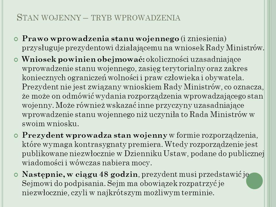 S TAN WOJENNY – TRYB WPROWADZENIA Prawo wprowadzenia stanu wojennego (i zniesienia) przysługuje prezydentowi działającemu na wniosek Rady Ministrów. W