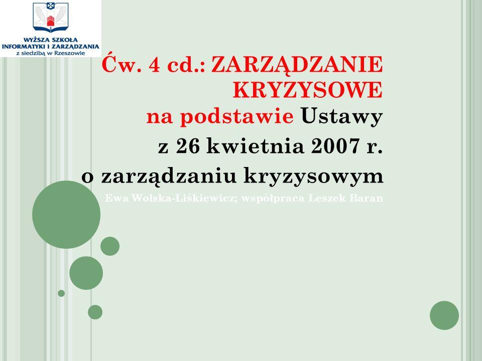 Ćw. 4 cd.: ZARZĄDZANIE KRYZYSOWE na podstawie Ustawy z 26 kwietnia 2007 r. o zarządzaniu kryzysowym Ewa Wolska-Liśkiewicz; współpraca Leszek Baran