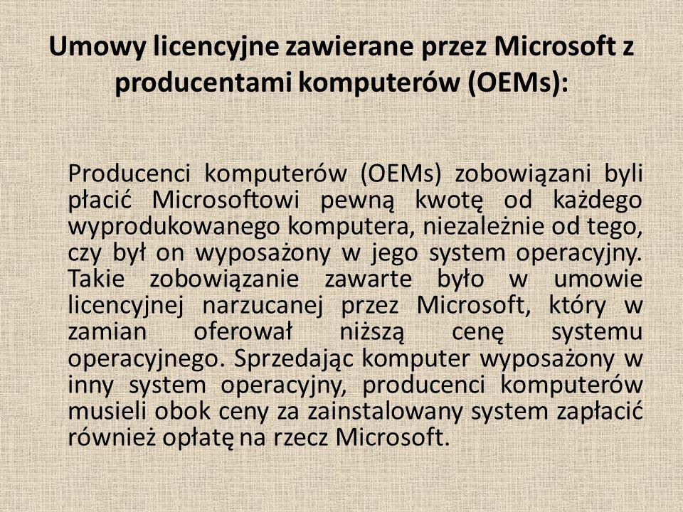 Umowy licencyjne zawierane przez Microsoft z producentami komputerów (OEMs): Producenci komputerów (OEMs) zobowiązani byli płacić Microsoftowi pewną kwotę od każdego wyprodukowanego komputera, niezależnie od tego, czy był on wyposażony w jego system operacyjny.