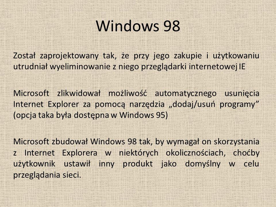 """Windows 98 Został zaprojektowany tak, że przy jego zakupie i użytkowaniu utrudniał wyeliminowanie z niego przeglądarki internetowej IE Microsoft zlikwidował możliwość automatycznego usunięcia Internet Explorer za pomocą narzędzia """"dodaj/usuń programy (opcja taka była dostępna w Windows 95) Microsoft zbudował Windows 98 tak, by wymagał on skorzystania z Internet Explorera w niektórych okolicznościach, choćby użytkownik ustawił inny produkt jako domyślny w celu przeglądania sieci."""