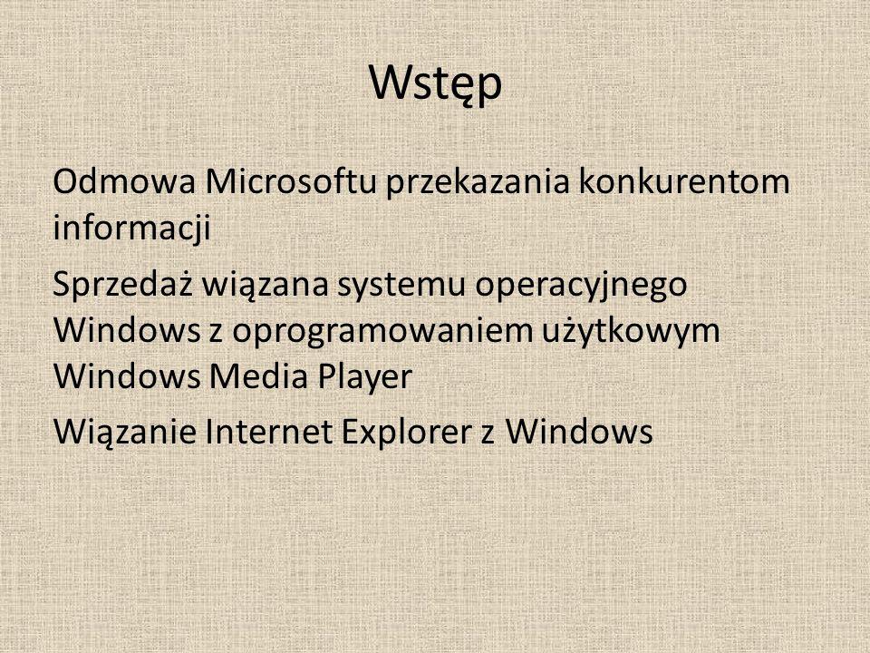 Wstęp Odmowa Microsoftu przekazania konkurentom informacji Sprzedaż wiązana systemu operacyjnego Windows z oprogramowaniem użytkowym Windows Media Player Wiązanie Internet Explorer z Windows