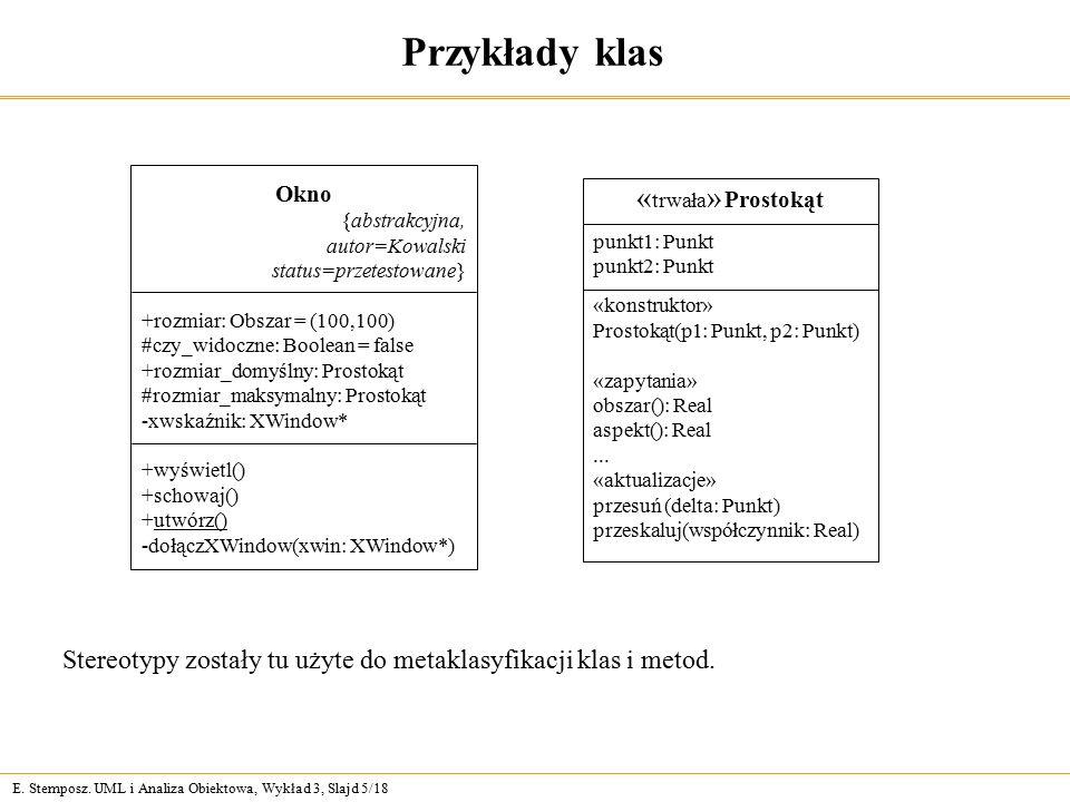 E. Stemposz. UML i Analiza Obiektowa, Wykład 3, Slajd 5/18 Przykłady klas Okno {abstrakcyjna, autor=Kowalski status=przetestowane} +rozmiar: Obszar =