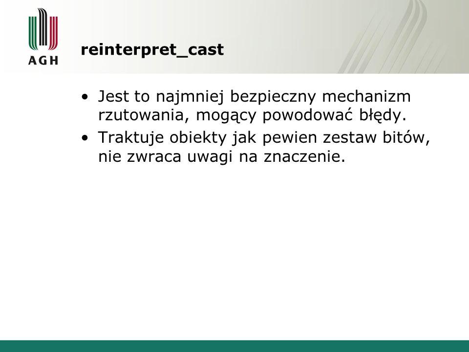 reinterpret_cast Jest to najmniej bezpieczny mechanizm rzutowania, mogący powodować błędy. Traktuje obiekty jak pewien zestaw bitów, nie zwraca uwagi