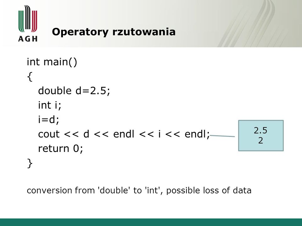 Operatory rzutowania int main() { double d=2.5; int i; i=d; cout << d << endl << i << endl; return 0; } conversion from double to int , possible loss of data 2.5 2