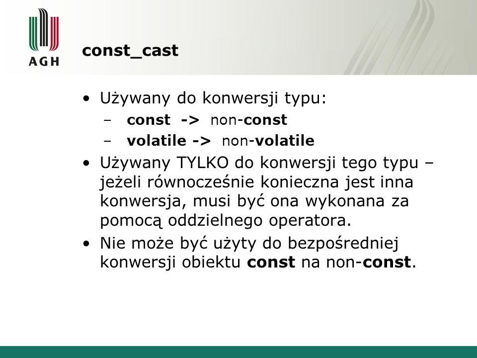 const_cast Używany do konwersji typu: –const -> non-const –volatile -> non-volatile Używany TYLKO do konwersji tego typu – jeżeli równocześnie konieczna jest inna konwersja, musi być ona wykonana za pomocą oddzielnego operatora.