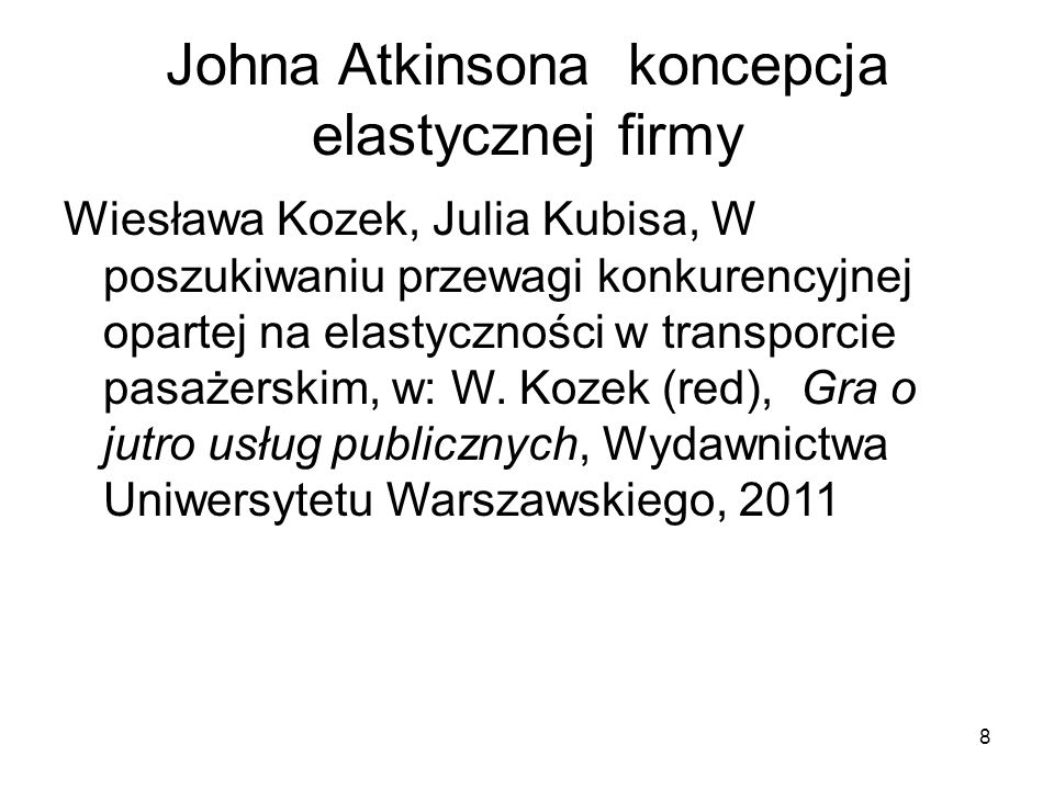 8 Johna Atkinsona koncepcja elastycznej firmy Wiesława Kozek, Julia Kubisa, W poszukiwaniu przewagi konkurencyjnej opartej na elastyczności w transporcie pasażerskim, w: W.