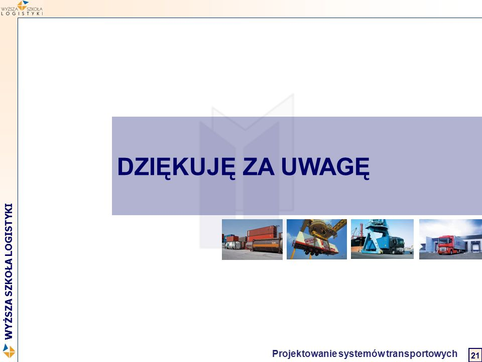 Logistyka w biznesie międzynarodowym 2 WYŻSZA SZKOŁA LOGISTYKI Projektowanie systemów transportowych 21 DZIĘKUJĘ ZA UWAGĘ