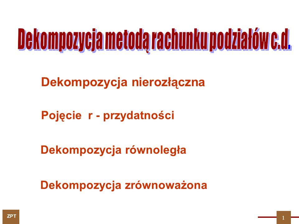 ZPT 1 Dekompozycja nierozłączna Pojęcie r - przydatności Dekompozycja zrównoważona Dekompozycja równoległa