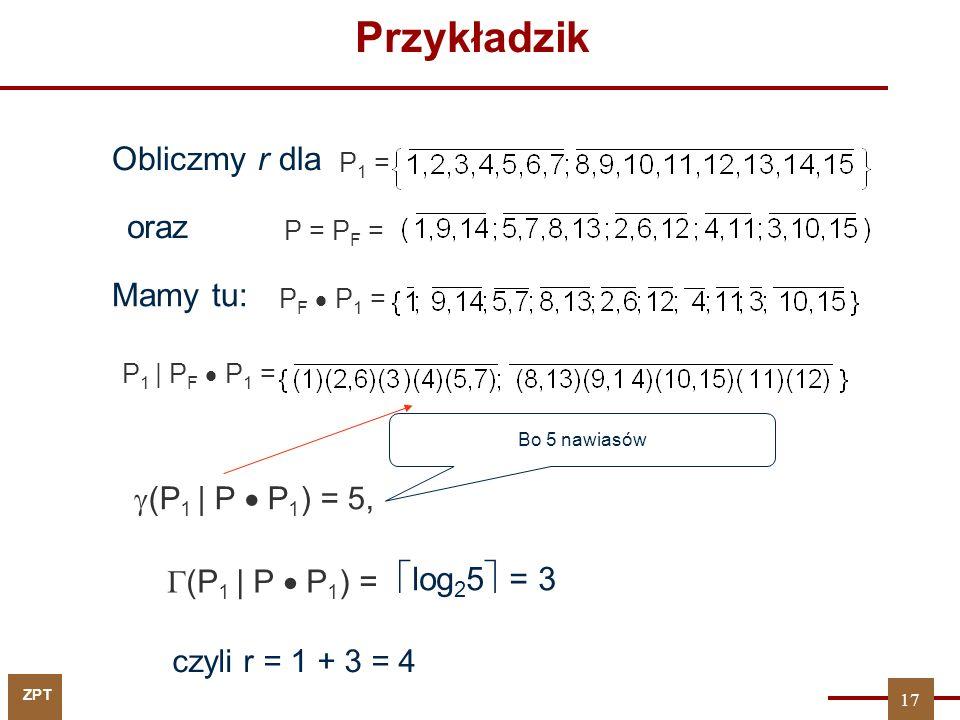 ZPT Przykładzik Obliczmy r dla P 1 = oraz P = P F = Mamy tu: P F  P 1 = P 1 | P F  P 1 =  (P 1 | P  P 1 ) = 5, Bo 5 nawiasów  (P 1 | P  P 1 ) =  log 2 5  = 3 czyli r = 1 + 3 = 4 17