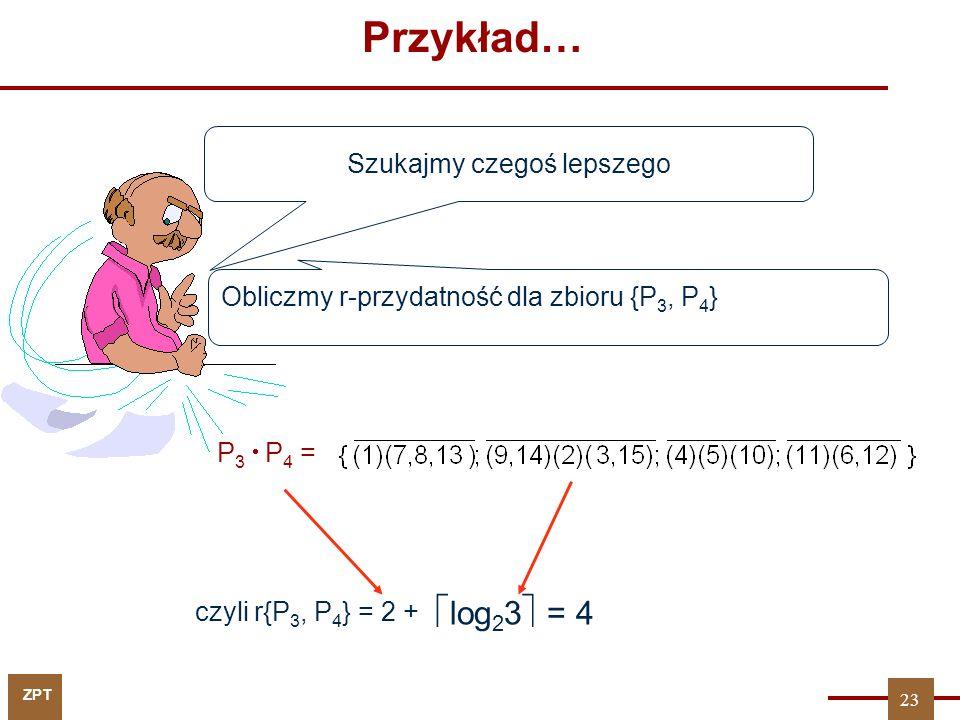 ZPT Przykład… P 3  P 4 = czyli r{P 3, P 4 } = 2 + Szukajmy czegoś lepszego  log 2 3  = 4 Obliczmy r-przydatność dla zbioru {P 3, P 4 } 23