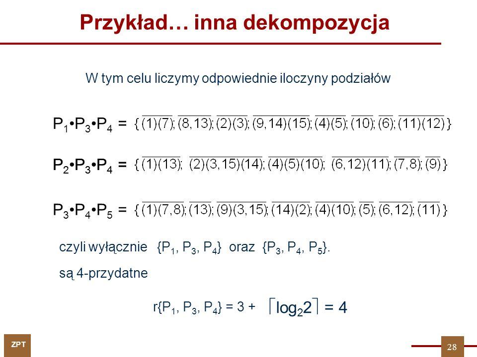 ZPT Przykład… inna dekompozycja W tym celu liczymy odpowiednie iloczyny podziałów P 1P 3P 4 = P 2P 3P 4 = P 3P 4P 5 = {P 1, P 3, P 4 } oraz {P 3, P 4, P 5 }.czyli wyłącznie są 4-przydatne r{P 1, P 3, P 4 } = 3 +  log 2 2  = 4 28