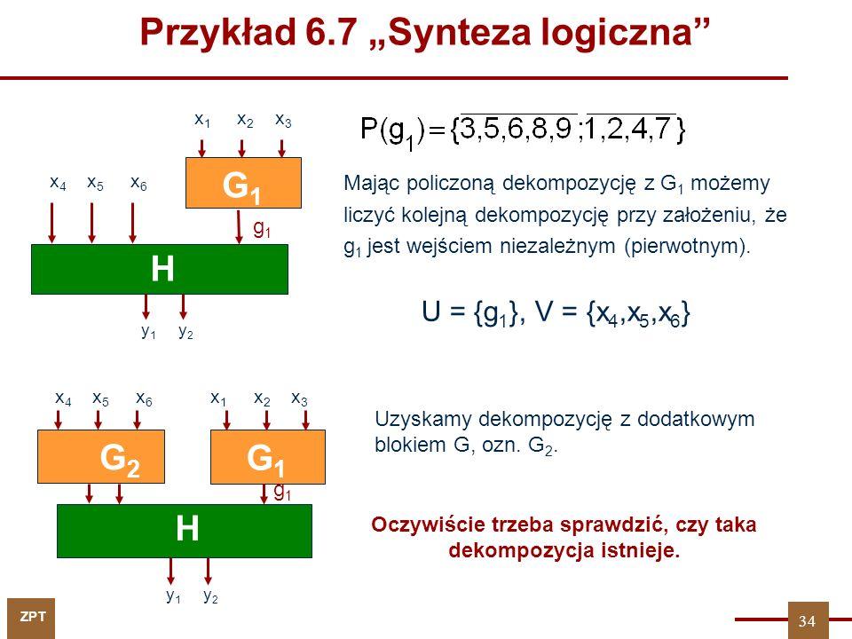 ZPT 34 y 1 y 2 H G2G2 x 4 x 5 x 6 g1g1 G1G1 x 1 x 2 x 3 Mając policzoną dekompozycję z G 1 możemy liczyć kolejną dekompozycję przy założeniu, że g 1 jest wejściem niezależnym (pierwotnym).