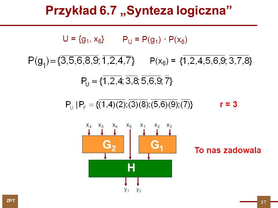 """ZPT U = {g 1, x 6 } r = 3 G1G1 H y 1 y 2 G2G2 x 4 x 5 x k x 6 x 1 x 2 x 3 37 To nas zadowala P U = P(g 1 ) ∙ P(x 6 ) P(x 6 ) = Przykład 6.7 """"Synteza logiczna"""