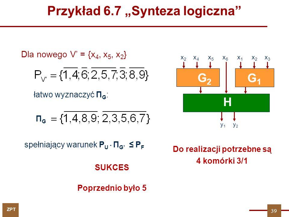 """ZPT łatwo wyznaczyć Π G : G1G1 H y 1 y 2 G2G2 x 2 x 4 x 5 x 6 x 1 x 2 x 3 ΠGΠG Do realizacji potrzebne są 4 komórki 3/1 Poprzednio było 5 39 Dla nowego V' = {x 4, x 5, x 2 } spełniający warunek P U  Π G' ≤ P F SUKCES Przykład 6.7 """"Synteza logiczna"""