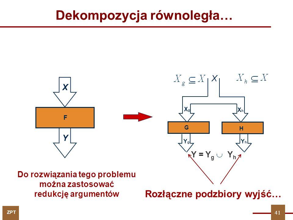 ZPT 41 Dekompozycja równoległa… X Y F Y = Y g  Y h XhXh H XgXg YgYg G X YhYh 41 Rozłączne podzbiory wyjść… Do rozwiązania tego problemu można zastosować redukcję argumentów