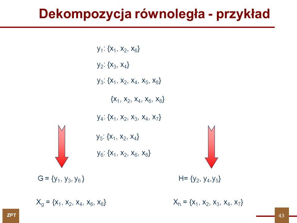 ZPT 43 y 1 : {x 1, x 2, x 6 } y 2 : {x 3, x 4 } y 3 : {x 1, x 2, x 4, x 5, x 8 } {x 1, x 2, x 4, x 6, x 8 } y 4 : {x 1, x 2, x 3, x 4, x 7 } y 5 : {x 1, x 2, x 4 } y 6 : {x 1, x 2, x 6, x 8 } X g = {x 1, x 2, x 4, x 6, x 8 }X h = {x 1, x 2, x 3, x 4, x 7 } G = {y 1, y 3, y 6 }H= {y 2, y 4,y 5 } Dekompozycja równoległa - przykład 43