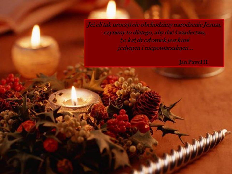 Je ż eli tak uroczy ś cie obchodzimy narodzenie Jezusa, czynimy to dlatego, aby da ć ś wiadectwo, ż e ka ż dy cz ł owiek jest kim ś jedynym i niepowta