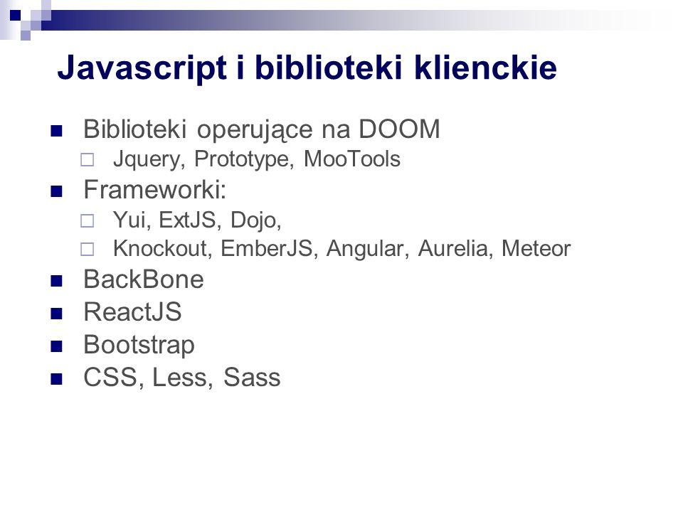 Javascript i biblioteki klienckie Biblioteki operujące na DOOM  Jquery, Prototype, MooTools Frameworki:  Yui, ExtJS, Dojo,  Knockout, EmberJS, Angular, Aurelia, Meteor BackBone ReactJS Bootstrap CSS, Less, Sass
