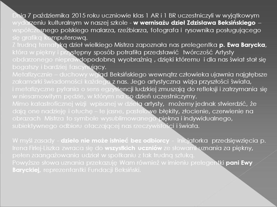 Dnia 7 października 2015 roku uczniowie klas 1 AR i 1 BR uczestniczyli w wyjątkowym wydarzeniu kulturalnym w naszej szkole - w wernisażu dzieł Zdzisława Beksińskiego – współczesnego polskiego malarza, rzeźbiarza, fotografa i rysownika posługującego się grafiką komputerową.