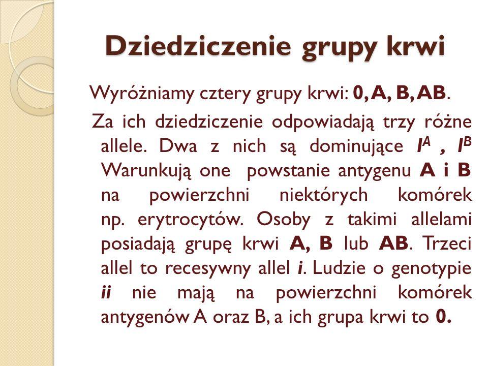 Dziedziczenie grupy krwi Wyróżniamy cztery grupy krwi: 0, A, B, AB. Za ich dziedziczenie odpowiadają trzy różne allele. Dwa z nich są dominujące I A,