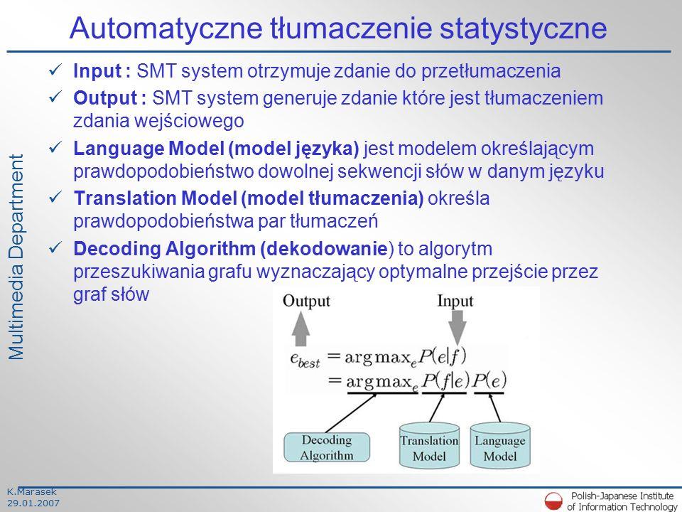 K.Marasek 29.01.2007 Multimedia Department Automatyczne tłumaczenie statystyczne Input : SMT system otrzymuje zdanie do przetłumaczenia Output : SMT system generuje zdanie które jest tłumaczeniem zdania wejściowego Language Model (model języka) jest modelem określającym prawdopodobieństwo dowolnej sekwencji słów w danym języku Translation Model (model tłumaczenia) określa prawdopodobieństwa par tłumaczeń Decoding Algorithm (dekodowanie) to algorytm przeszukiwania grafu wyznaczający optymalne przejście przez graf słów