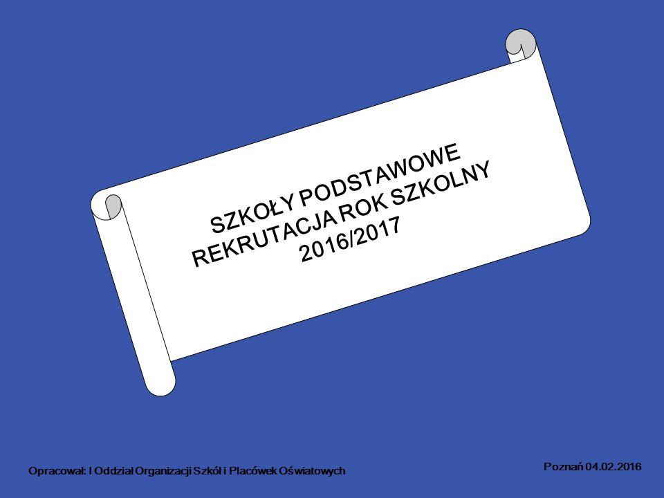 SZKOŁY PODSTAWOWE REKRUTACJA ROK SZKOLNY 2016/2017 Poznań 04.02.2016 Opracował: I Oddział Organizacji Szkół i Placówek Oświatowych