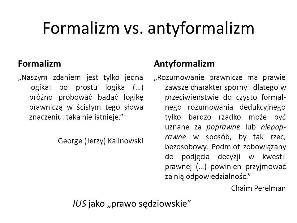 """Formalizm vs. antyformalizm Formalizm """"Naszym zdaniem jest tylko jedna logika: po prostu logika (…) próżno próbować badać logikę prawniczą w ścisłym t"""