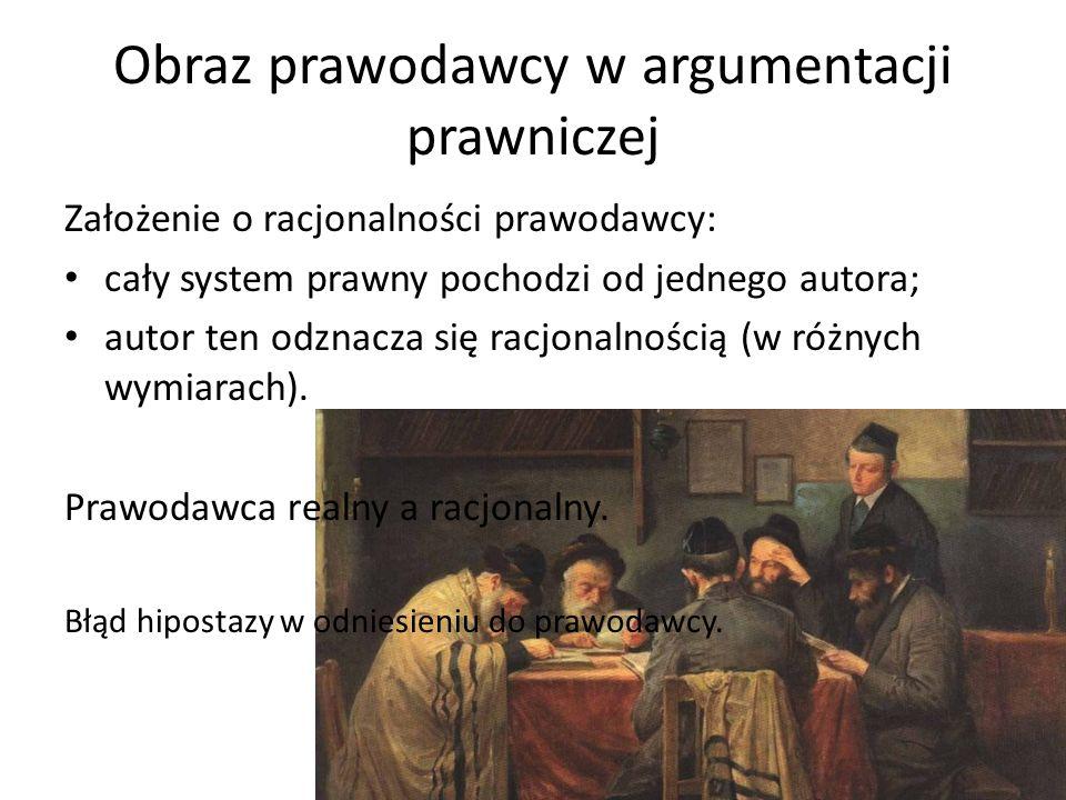 Obraz prawodawcy w argumentacji prawniczej Założenie o racjonalności prawodawcy: cały system prawny pochodzi od jednego autora; autor ten odznacza się