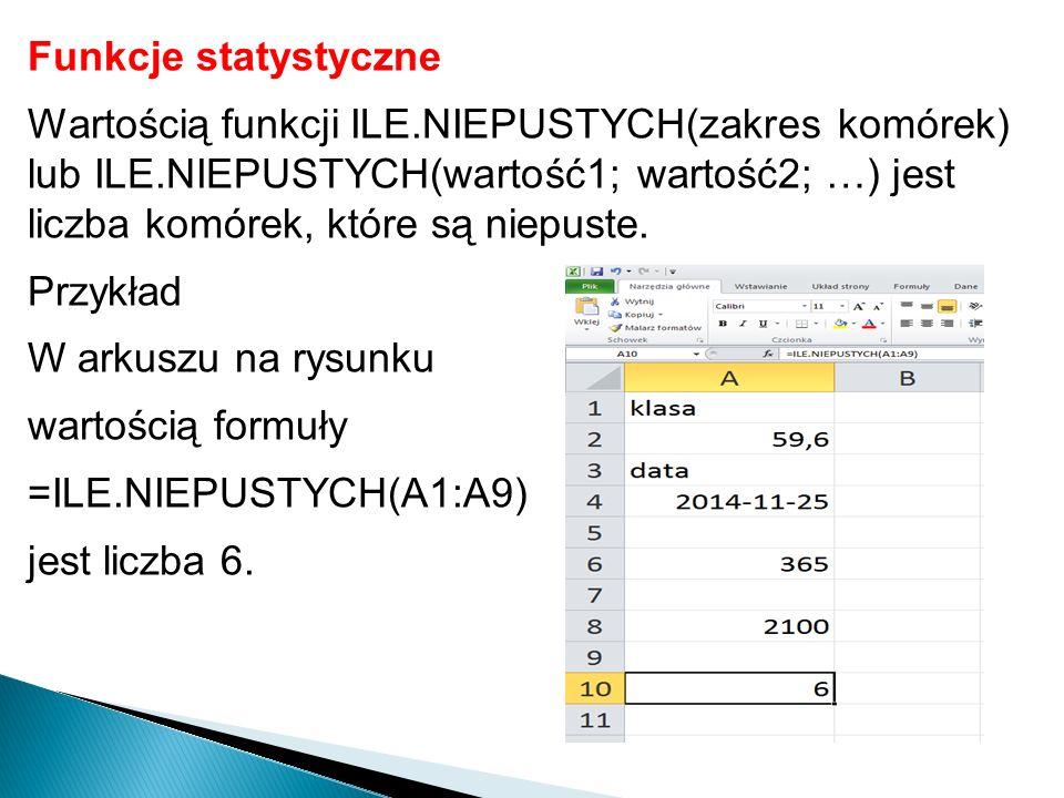 Funkcje statystyczne Wartością funkcji ILE.NIEPUSTYCH(zakres komórek) lub ILE.NIEPUSTYCH(wartość1; wartość2; …) jest liczba komórek, które są niepuste