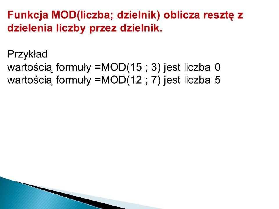 Funkcja MOD(liczba; dzielnik) oblicza resztę z dzielenia liczby przez dzielnik. Przykład wartością formuły =MOD(15 ; 3) jest liczba 0 wartością formuł