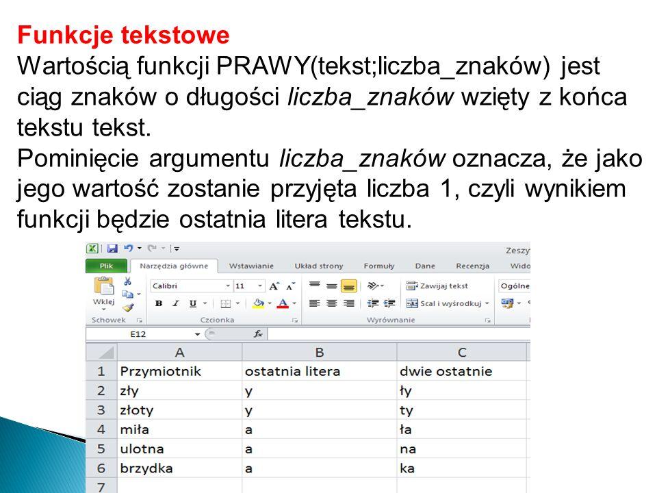 Funkcje tekstowe Wartością funkcji PRAWY(tekst;liczba_znaków) jest ciąg znaków o długości liczba_znaków wzięty z końca tekstu tekst. Pominięcie argume