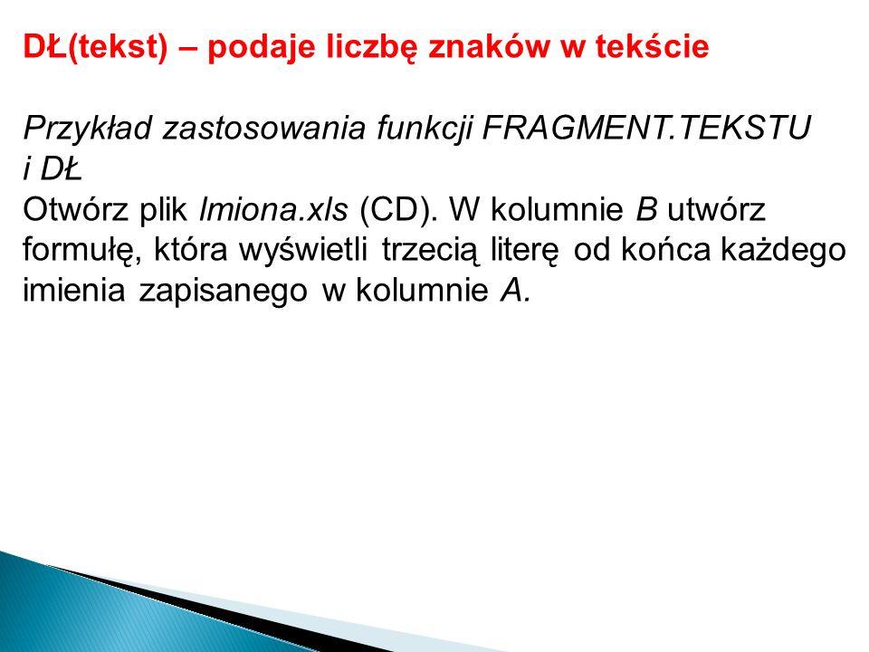 DŁ(tekst) – podaje liczbę znaków w tekście Przykład zastosowania funkcji FRAGMENT.TEKSTU i DŁ Otwórz plik lmiona.xls (CD). W kolumnie B utwórz formułę