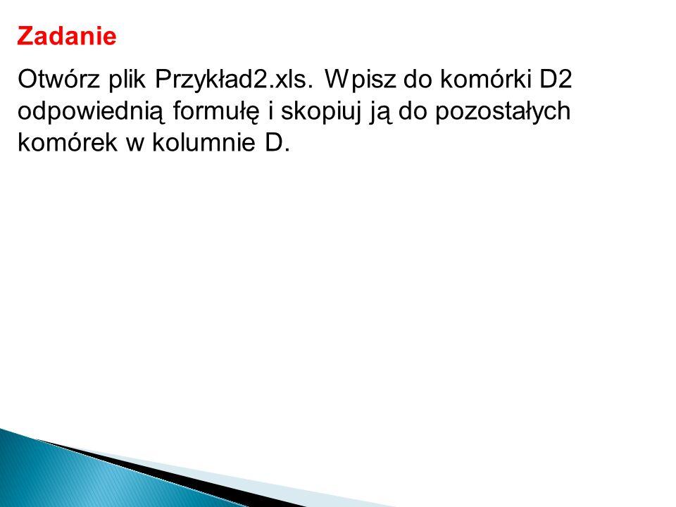 Zadanie Otwórz plik Przykład2.xls. Wpisz do komórki D2 odpowiednią formułę i skopiuj ją do pozostałych komórek w kolumnie D.