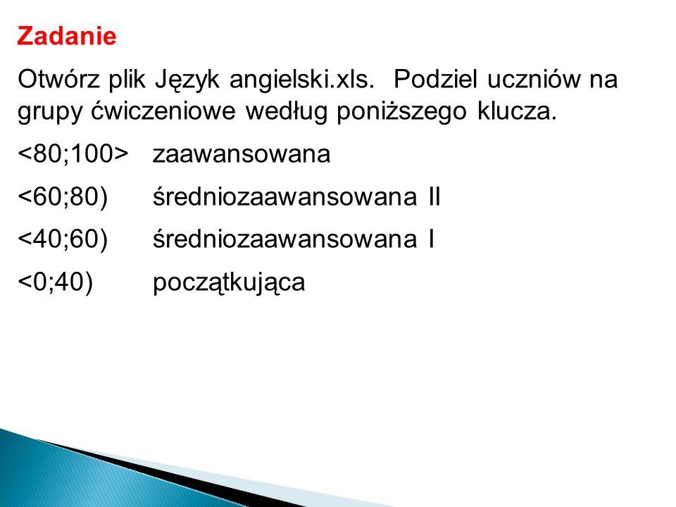 Zadanie Otwórz plik Język angielski.xls. Podziel uczniów na grupy ćwiczeniowe według poniższego klucza. zaawansowana <60;80)średniozaawansowana II <40