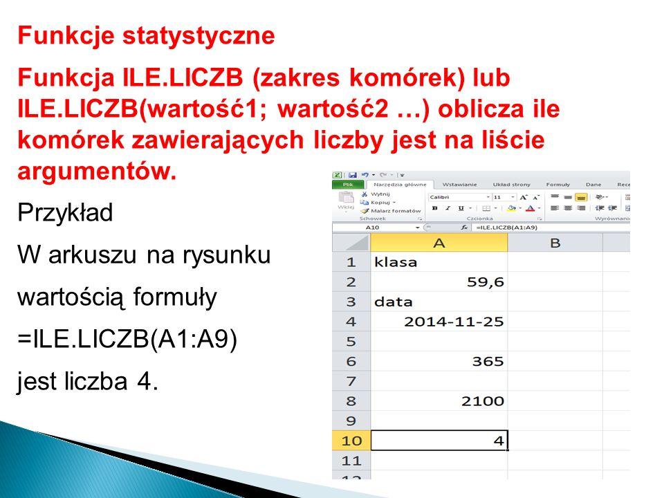 Funkcje statystyczne Funkcja ILE.LICZB (zakres komórek) lub ILE.LICZB(wartość1; wartość2 …) oblicza ile komórek zawierających liczby jest na liście ar