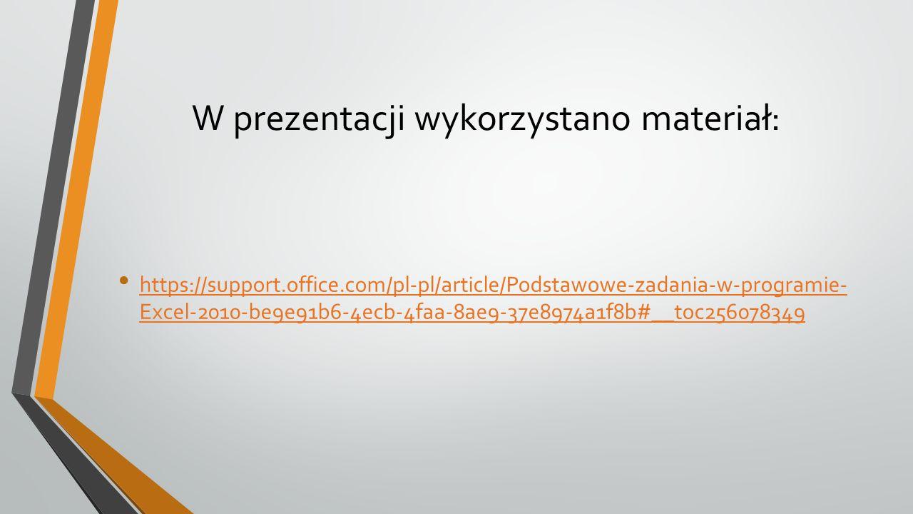 W prezentacji wykorzystano materiał: https://support.office.com/pl-pl/article/Podstawowe-zadania-w-programie- Excel-2010-be9e91b6-4ecb-4faa-8ae9-37e89