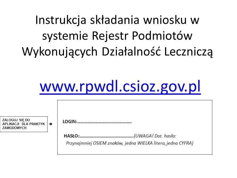 Instrukcja składania wniosku w systemie Rejestr Podmiotów Wykonujących Działalność Leczniczą www.rpwdl.csioz.gov.pl LOGIN:………………………………………..