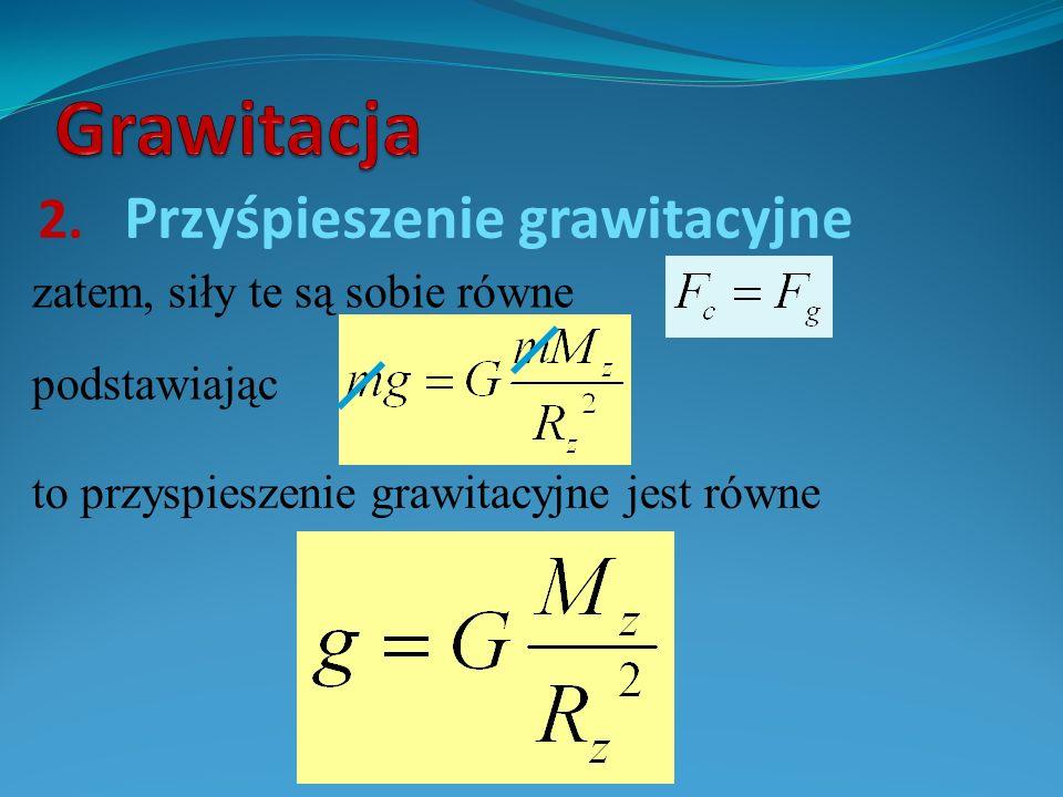 2. Przyśpieszenie grawitacyjne zatem, siły te są sobie równe to przyspieszenie grawitacyjne jest równe podstawiając