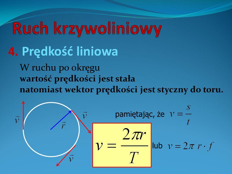 4. Prędkość liniowa W ruchu po okręgu wartość prędkości jest stała natomiast wektor prędkości jest styczny do toru. pamiętając, że lub