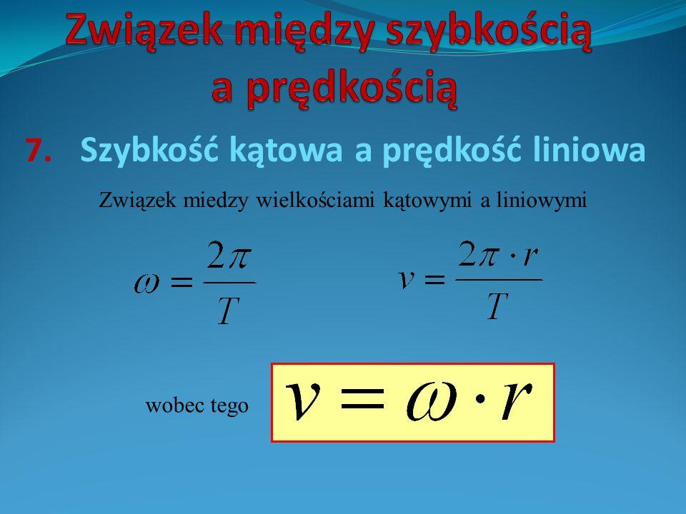 7. Szybkość kątowa a prędkość liniowa Związek miedzy wielkościami kątowymi a liniowymi wobec tego