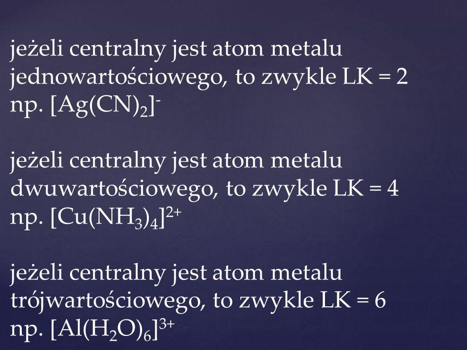 jeżeli centralny jest atom metalu jednowartościowego, to zwykle LK = 2 np. [Ag(CN) 2 ] - jeżeli centralny jest atom metalu dwuwartościowego, to zwykle